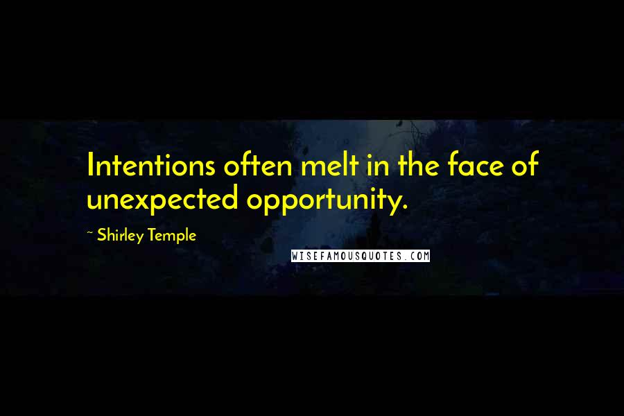 Shirley Temple quotes: Intentions often melt in the face of unexpected opportunity.