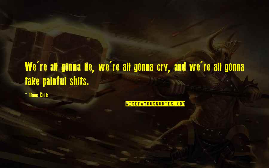 Shits Quotes By Dane Cook: We're all gonna lie, we're all gonna cry,