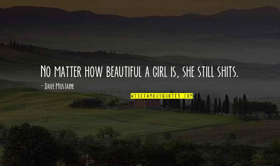 Shits Quotes By Dave Mustaine: No matter how beautiful a girl is, she