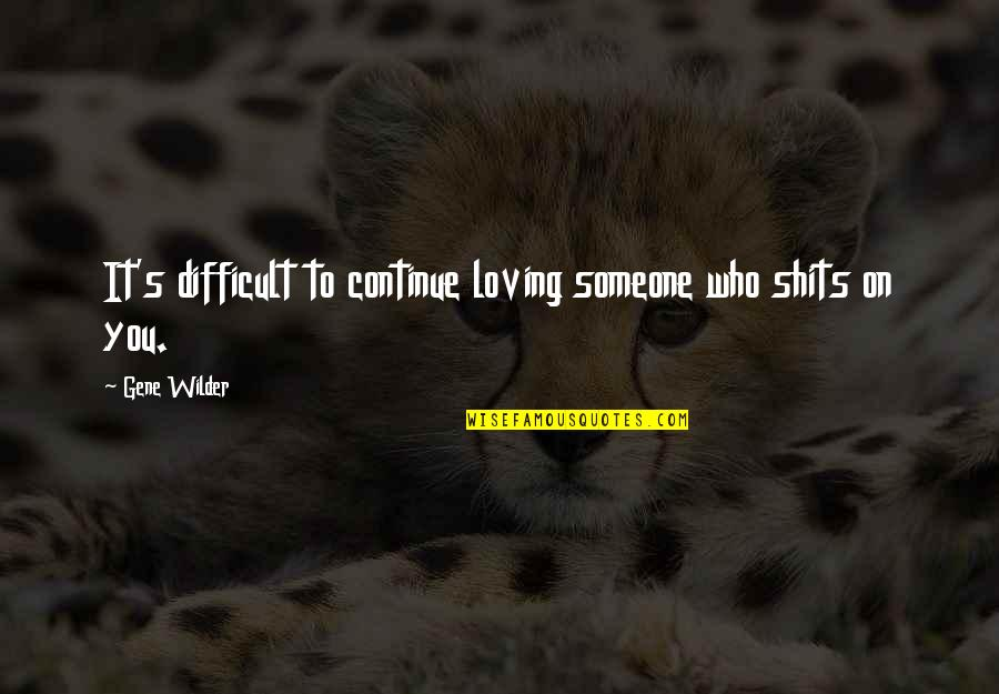 Shits Quotes By Gene Wilder: It's difficult to continue loving someone who shits
