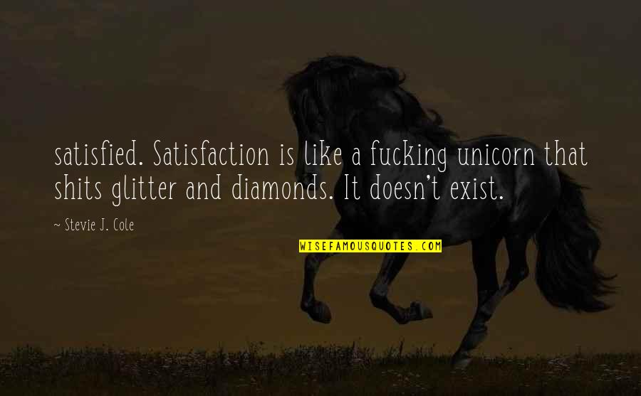 Shits Quotes By Stevie J. Cole: satisfied. Satisfaction is like a fucking unicorn that