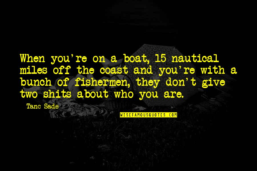 Shits Quotes By Tanc Sade: When you're on a boat, 15 nautical miles