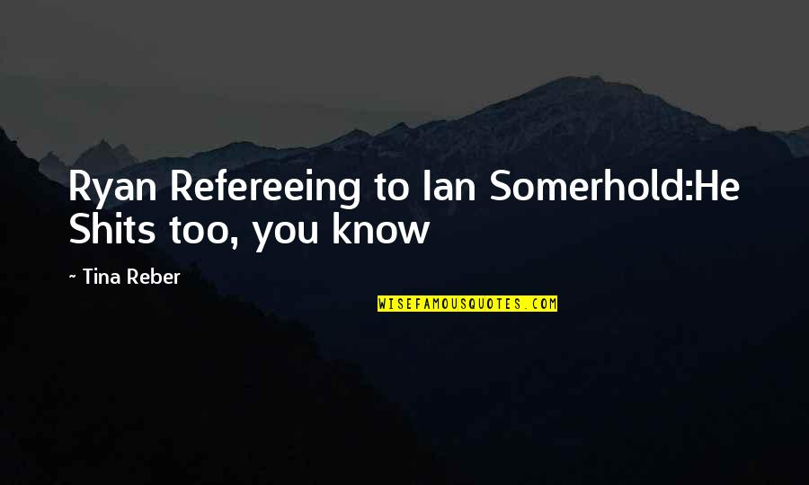 Shits Quotes By Tina Reber: Ryan Refereeing to Ian Somerhold:He Shits too, you