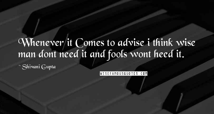 Shivani Gupta quotes: Whenever it Comes to advise i think wise man dont need it and fools wont heed it.
