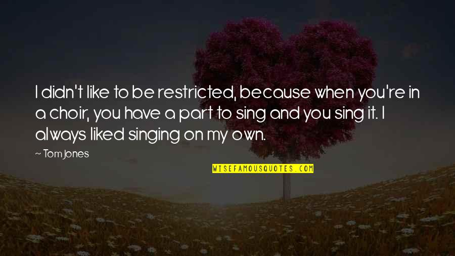 Shld Quotes By Tom Jones: I didn't like to be restricted, because when