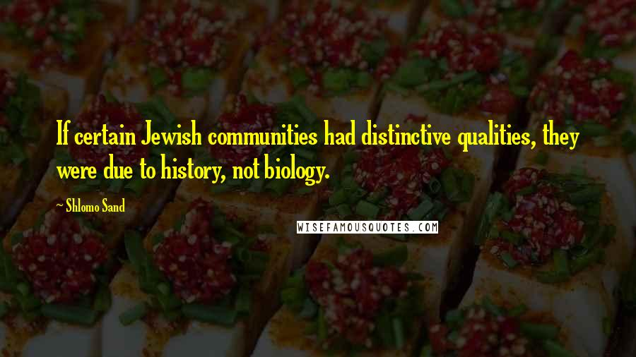 Shlomo Sand quotes: If certain Jewish communities had distinctive qualities, they were due to history, not biology.