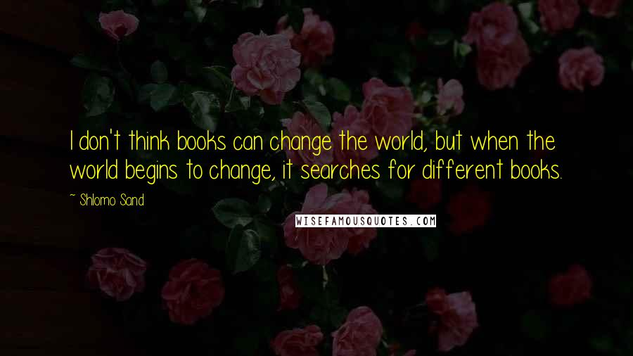 Shlomo Sand quotes: I don't think books can change the world, but when the world begins to change, it searches for different books.