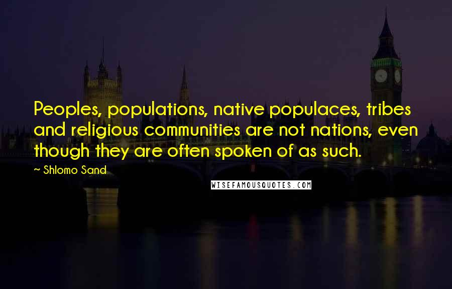 Shlomo Sand quotes: Peoples, populations, native populaces, tribes and religious communities are not nations, even though they are often spoken of as such.