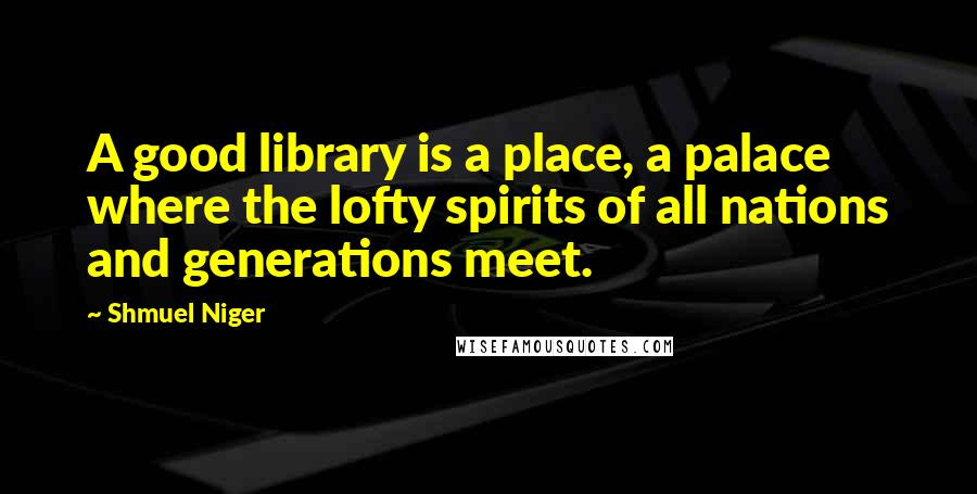 Shmuel Niger quotes: A good library is a place, a palace where the lofty spirits of all nations and generations meet.