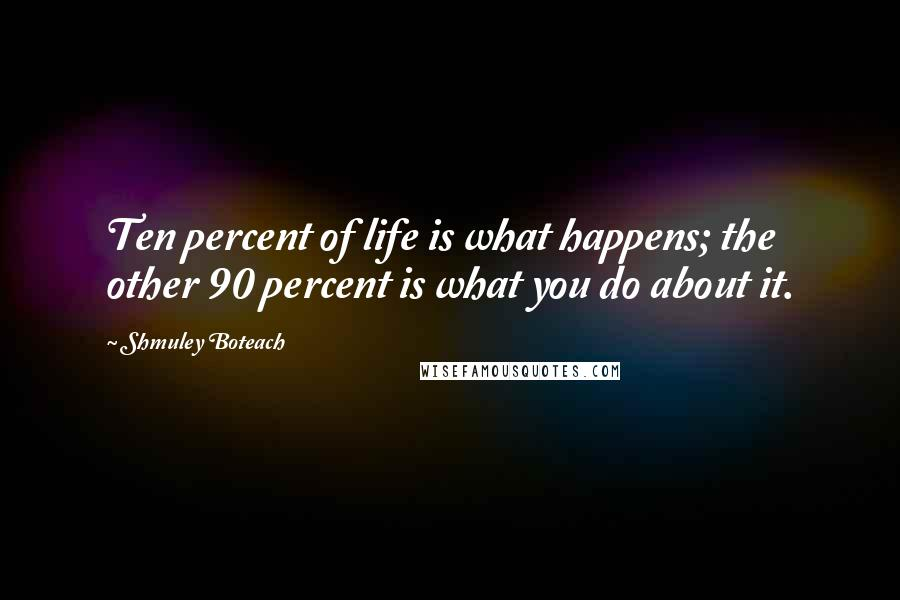 Shmuley Boteach quotes: Ten percent of life is what happens; the other 90 percent is what you do about it.