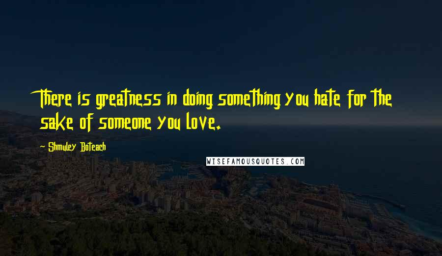 Shmuley Boteach quotes: There is greatness in doing something you hate for the sake of someone you love.