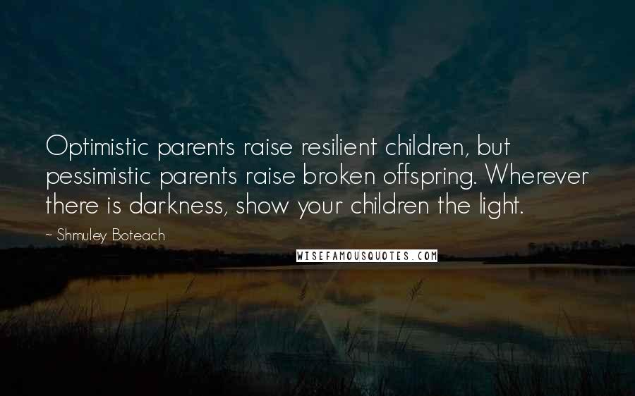 Shmuley Boteach quotes: Optimistic parents raise resilient children, but pessimistic parents raise broken offspring. Wherever there is darkness, show your children the light.
