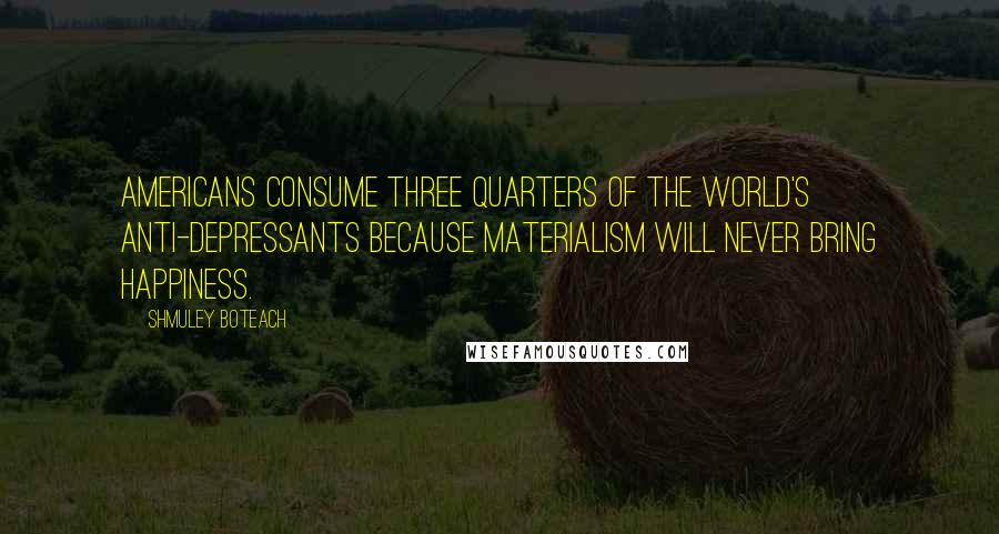 Shmuley Boteach quotes: Americans consume three quarters of the world's anti-depressants because materialism will never bring happiness.