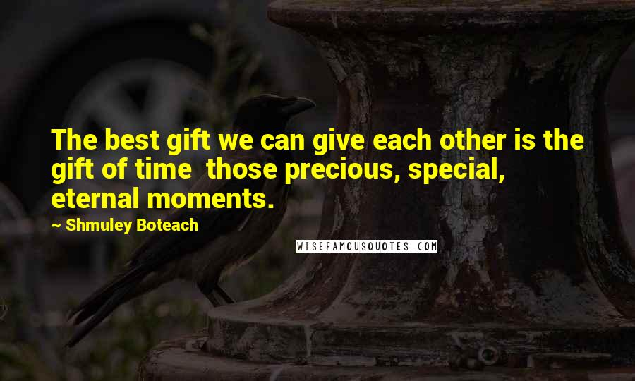 Shmuley Boteach quotes: The best gift we can give each other is the gift of time those precious, special, eternal moments.