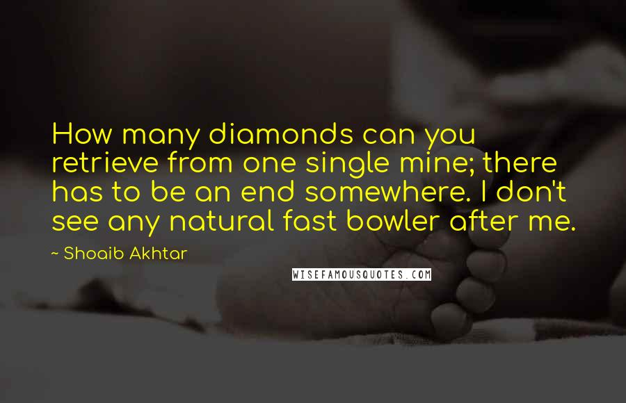 Shoaib Akhtar quotes: How many diamonds can you retrieve from one single mine; there has to be an end somewhere. I don't see any natural fast bowler after me.