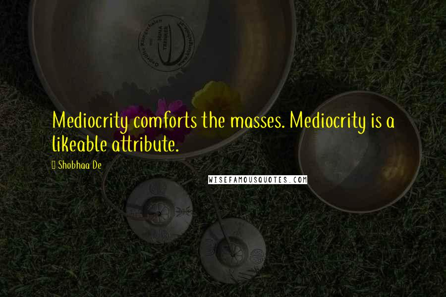 Shobhaa De quotes: Mediocrity comforts the masses. Mediocrity is a likeable attribute.
