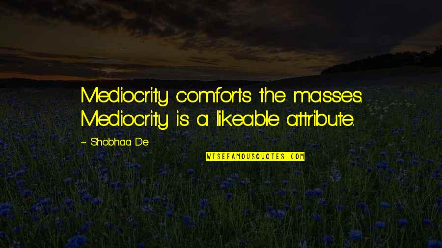Shobhaa De Quotes By Shobhaa De: Mediocrity comforts the masses. Mediocrity is a likeable