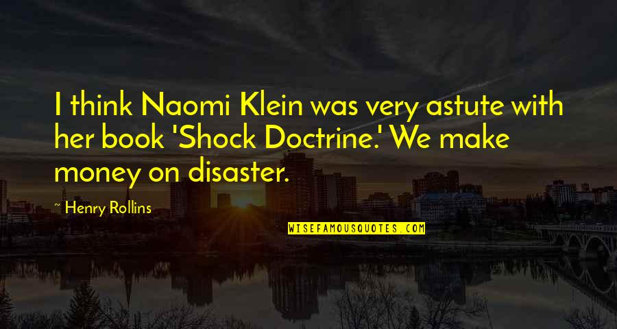 Shock Doctrine Quotes By Henry Rollins: I think Naomi Klein was very astute with