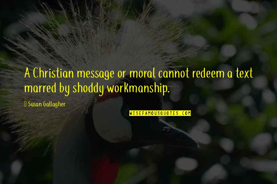 Shoddy Quotes By Susan Gallagher: A Christian message or moral cannot redeem a
