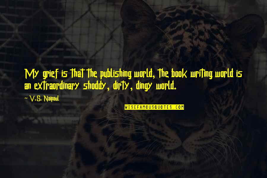 Shoddy Quotes By V.S. Naipaul: My grief is that the publishing world, the