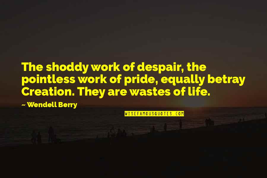 Shoddy Quotes By Wendell Berry: The shoddy work of despair, the pointless work