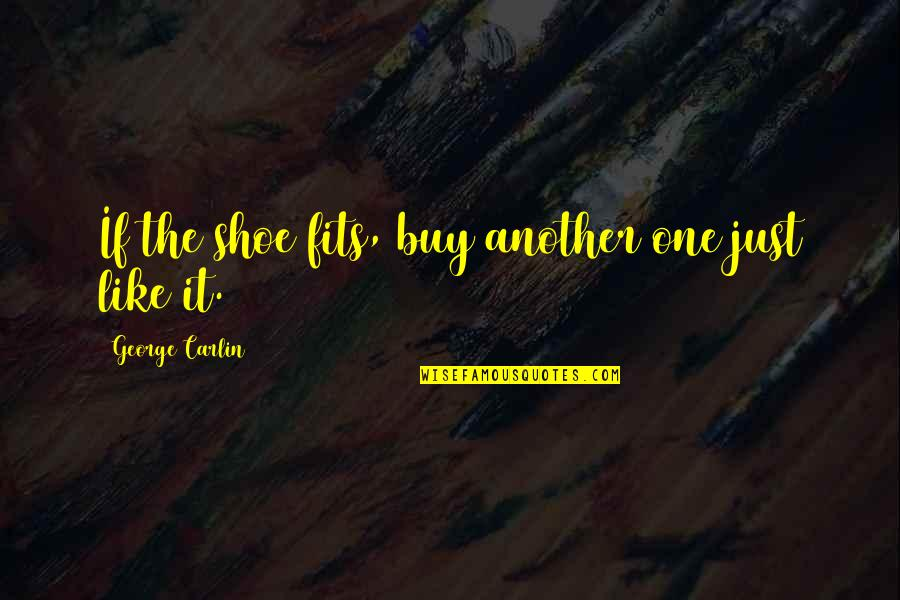 Shoe Fits Quotes By George Carlin: If the shoe fits, buy another one just