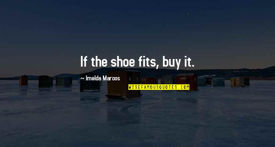 Shoe Fits Quotes By Imelda Marcos: If the shoe fits, buy it.