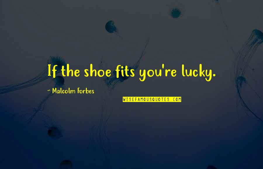 Shoe Fits Quotes By Malcolm Forbes: If the shoe fits you're lucky.