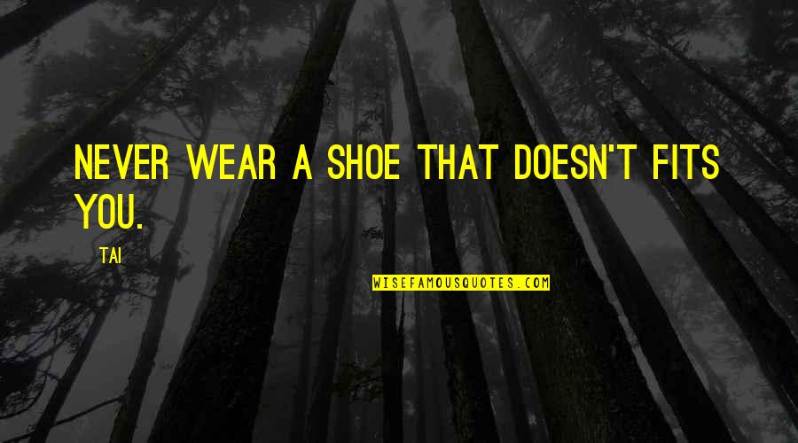 Shoe Fits Quotes By Tai: Never wear a shoe that doesn't fits you.