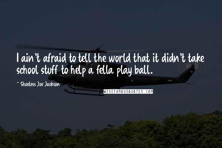 Shoeless Joe Jackson quotes: I ain't afraid to tell the world that it didn't take school stuff to help a fella play ball.