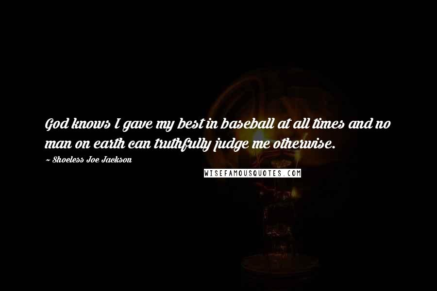Shoeless Joe Jackson quotes: God knows I gave my best in baseball at all times and no man on earth can truthfully judge me otherwise.