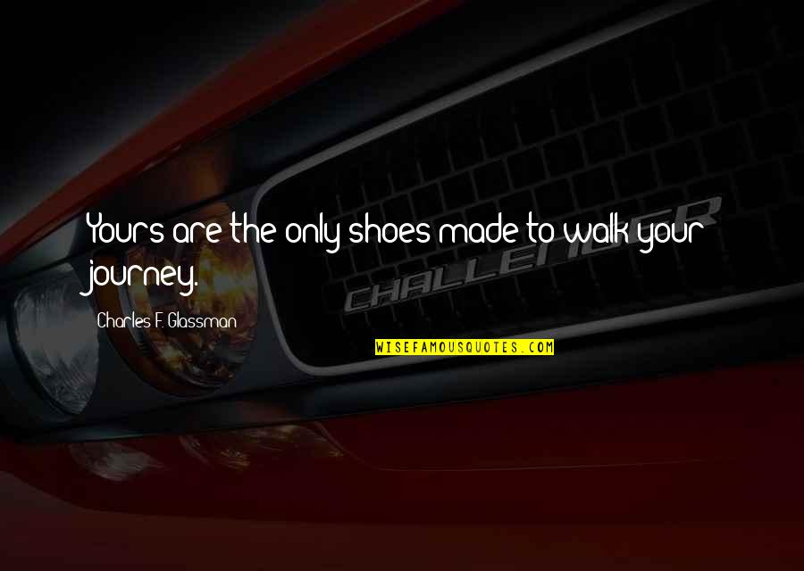 Shoes And Journey Quotes By Charles F. Glassman: Yours are the only shoes made to walk
