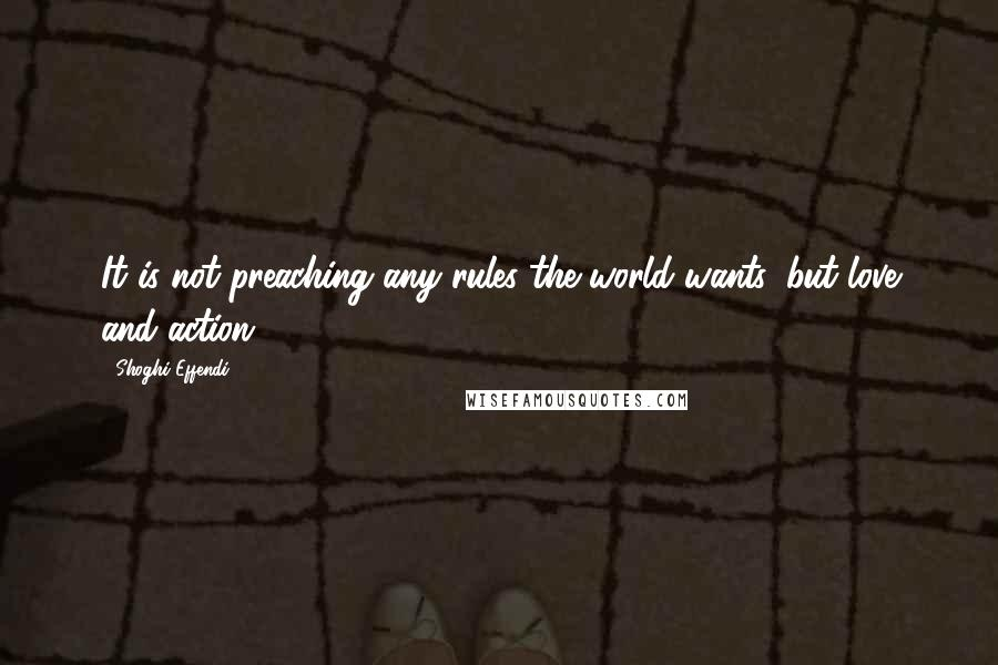 Shoghi Effendi quotes: It is not preaching any rules the world wants, but love and action.
