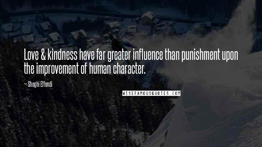 Shoghi Effendi quotes: Love & kindness have far greater influence than punishment upon the improvement of human character.
