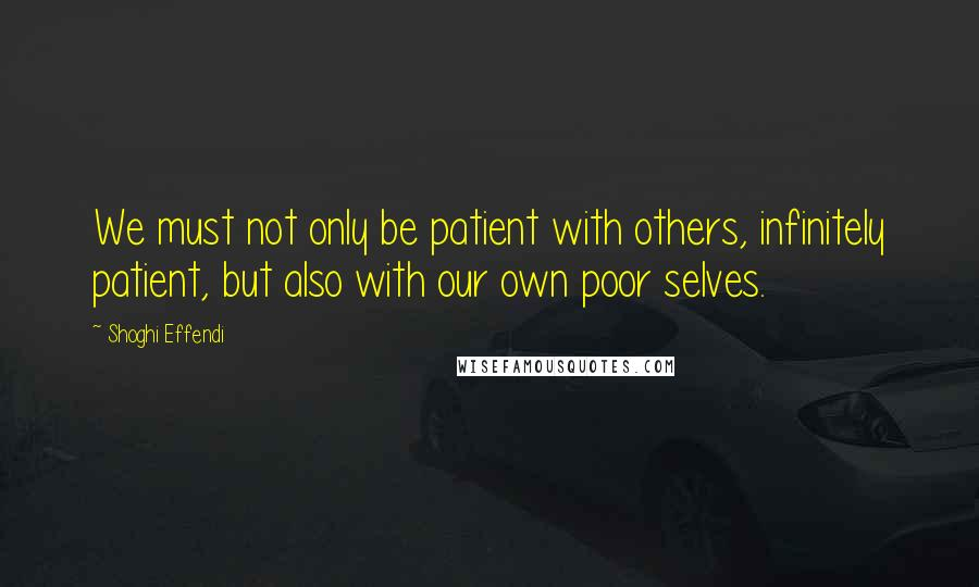 Shoghi Effendi quotes: We must not only be patient with others, infinitely patient, but also with our own poor selves.