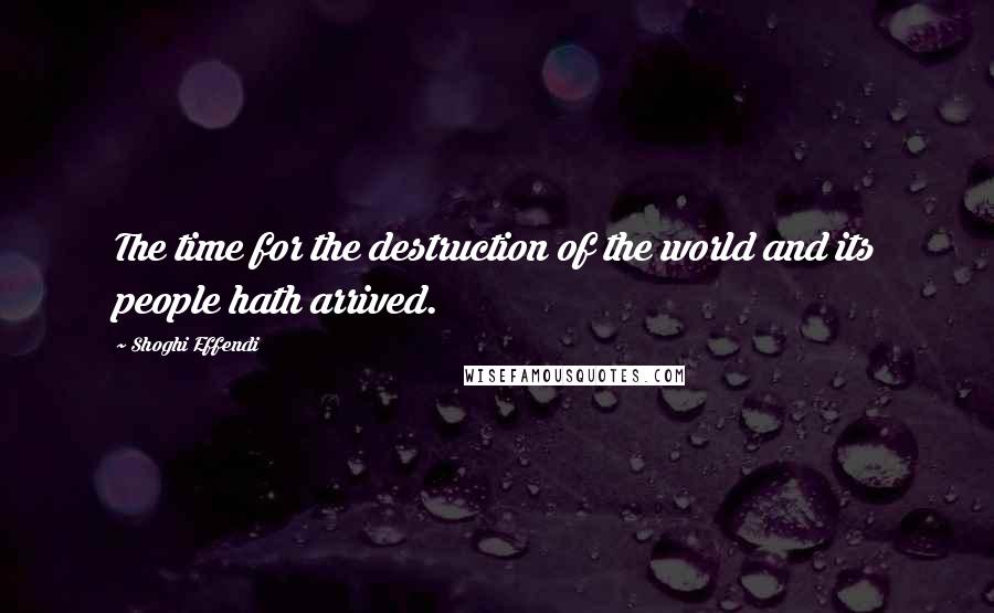 Shoghi Effendi quotes: The time for the destruction of the world and its people hath arrived.