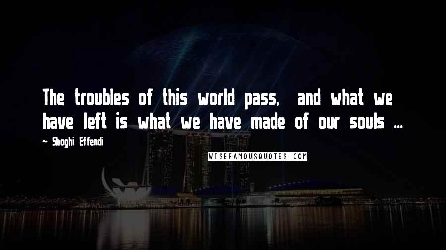 Shoghi Effendi quotes: The troubles of this world pass, and what we have left is what we have made of our souls ...