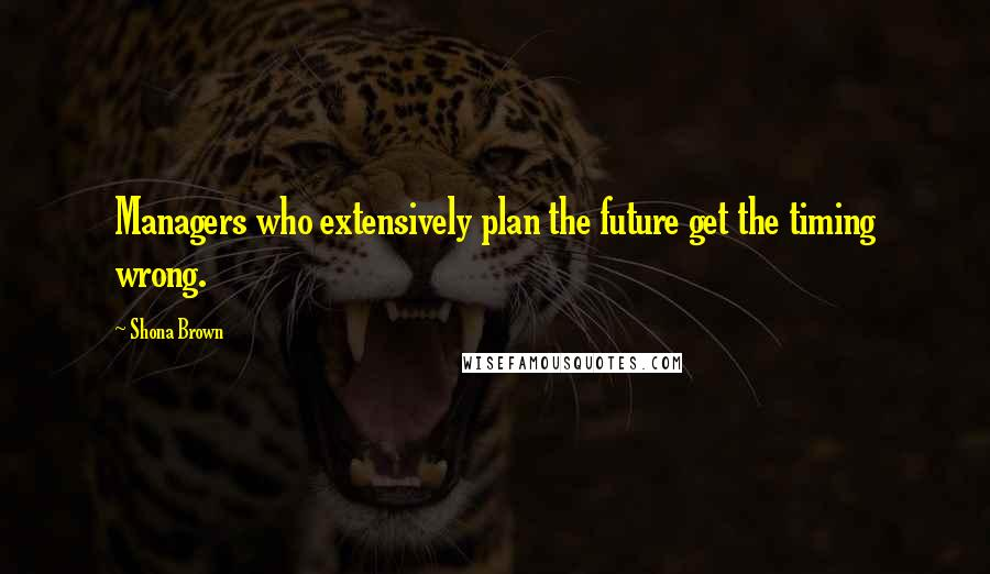 Shona Brown quotes: Managers who extensively plan the future get the timing wrong.