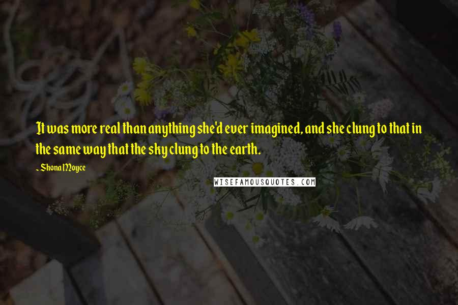 Shona Moyce quotes: It was more real than anything she'd ever imagined, and she clung to that in the same way that the sky clung to the earth.
