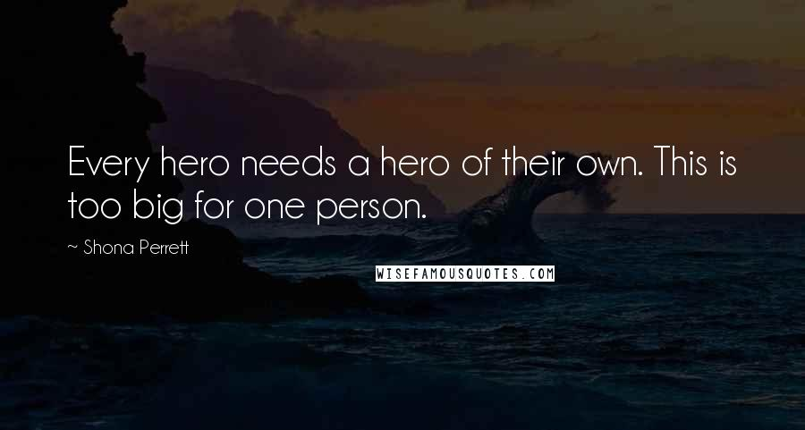 Shona Perrett quotes: Every hero needs a hero of their own. This is too big for one person.