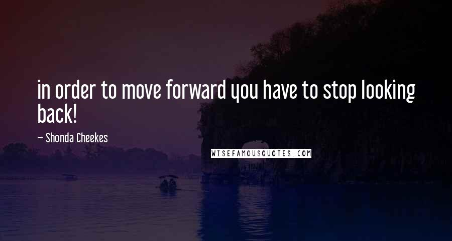 Shonda Cheekes quotes: in order to move forward you have to stop looking back!