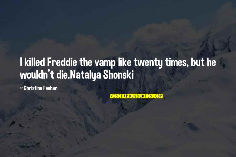 Shonski Quotes By Christine Feehan: I killed Freddie the vamp like twenty times,
