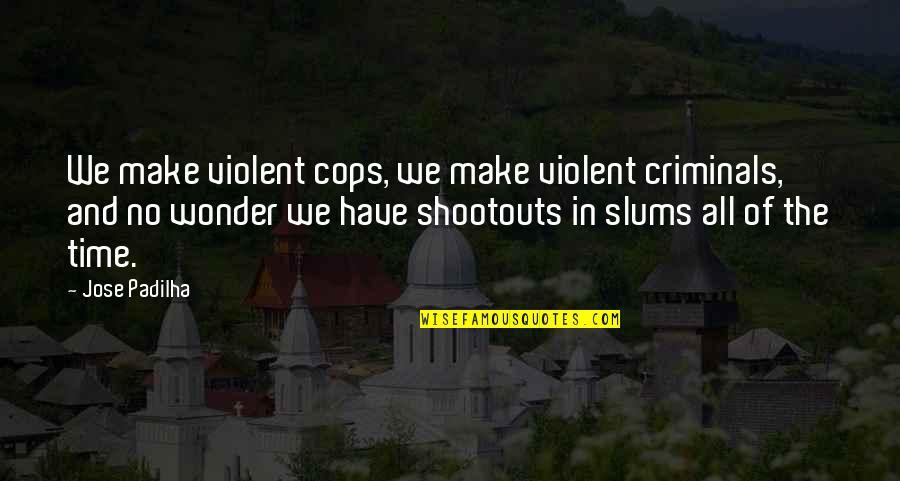 Shootouts Quotes By Jose Padilha: We make violent cops, we make violent criminals,