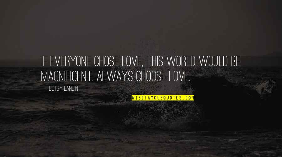 Short Aaliyah Quotes By Betsy Landin: If everyone chose love, this world would be