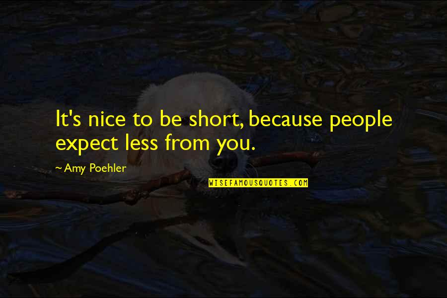 Short And Nice Quotes By Amy Poehler: It's nice to be short, because people expect