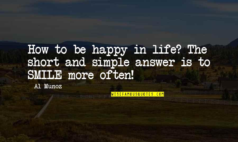 Short And Simple Inspirational Quotes By Al Munoz: How to be happy in life? The short