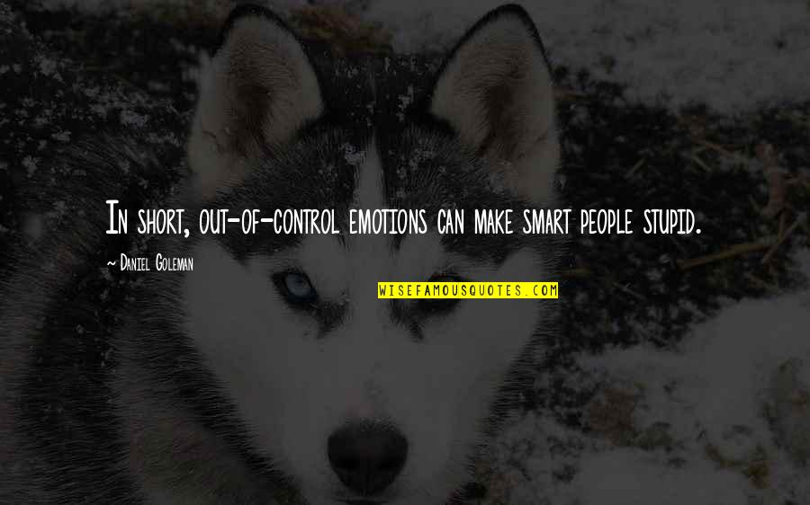 Short And Smart Quotes By Daniel Goleman: In short, out-of-control emotions can make smart people