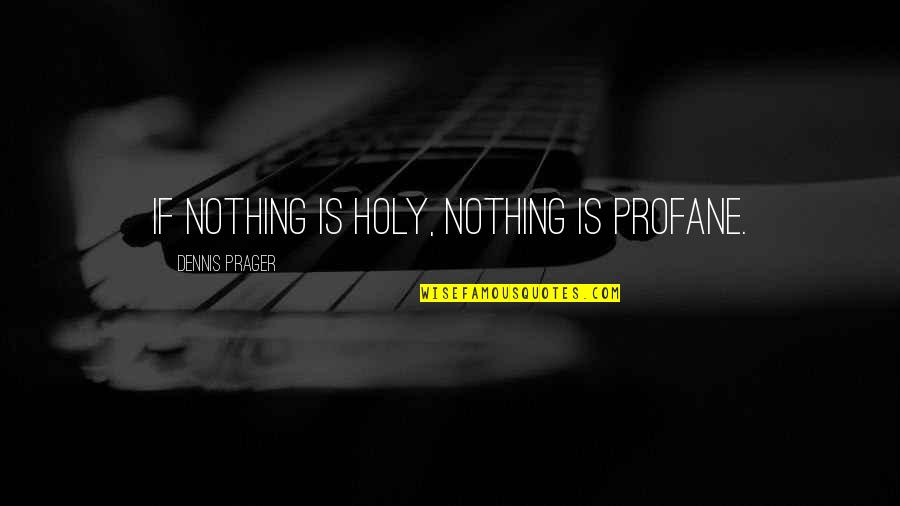Short And Smart Quotes By Dennis Prager: If nothing is holy, nothing is profane.