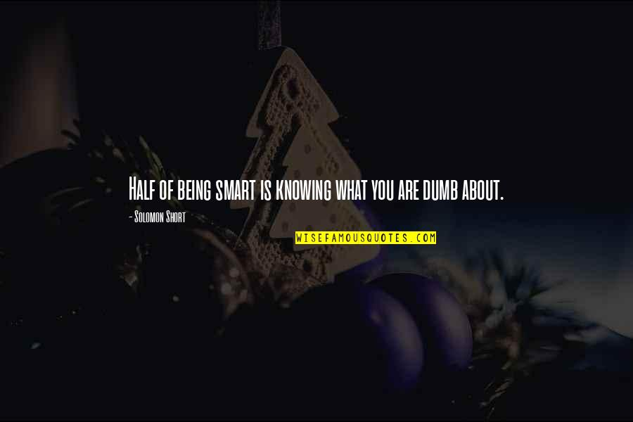 Short And Smart Quotes By Solomon Short: Half of being smart is knowing what you