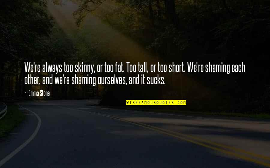 Short And Tall Quotes By Emma Stone: We're always too skinny, or too fat. Too